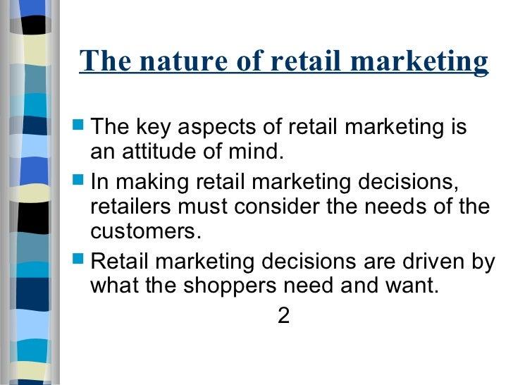 The nature of retail marketing <ul><li>The key aspects of retail marketing is an attitude of mind. </li></ul><ul><li>In ma...