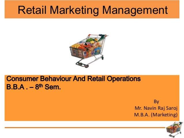 Consumer Behaviour And Retail Operations B.B.A . – 8th Sem. By Mr. Navin Raj Saroj M.B.A. (Marketing) Retail Marketing Man...
