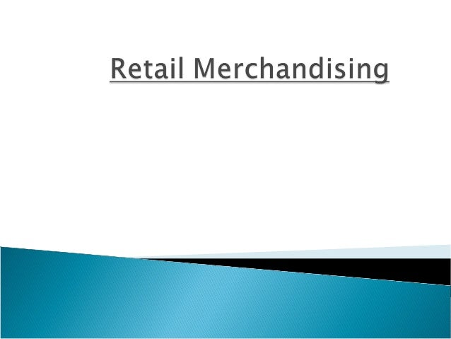  Merchandising is more than simply the arrangement of products on the shelf  It is an integral component of the business...