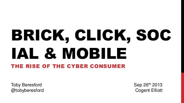 BRICK, CLICK, SOC IAL & MOBILE THE RISE OF THE CYBER CONSUMER Toby Beresford @tobyberesford Sep 26th 2013 Cogent Elliott