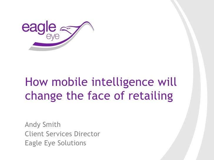 How mobile intelligence will change the face of retailing Andy Smith  Client Services Director Eagle Eye Solutions