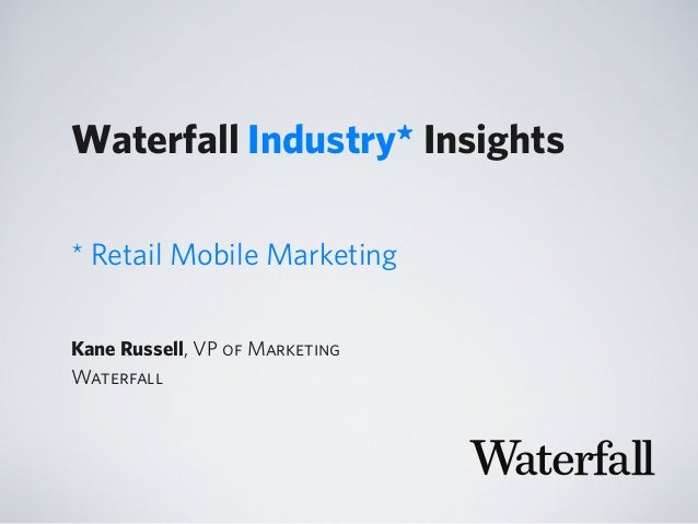 Waterfall Industry* Insights Kane Russell, VP of Marketing Waterfall * Retail Mobile Marketing