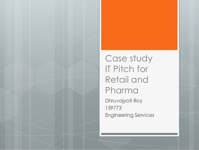 Case study IT Pitch for Retail and Pharma Dhruvajyoti Roy 159773 Engineering Services