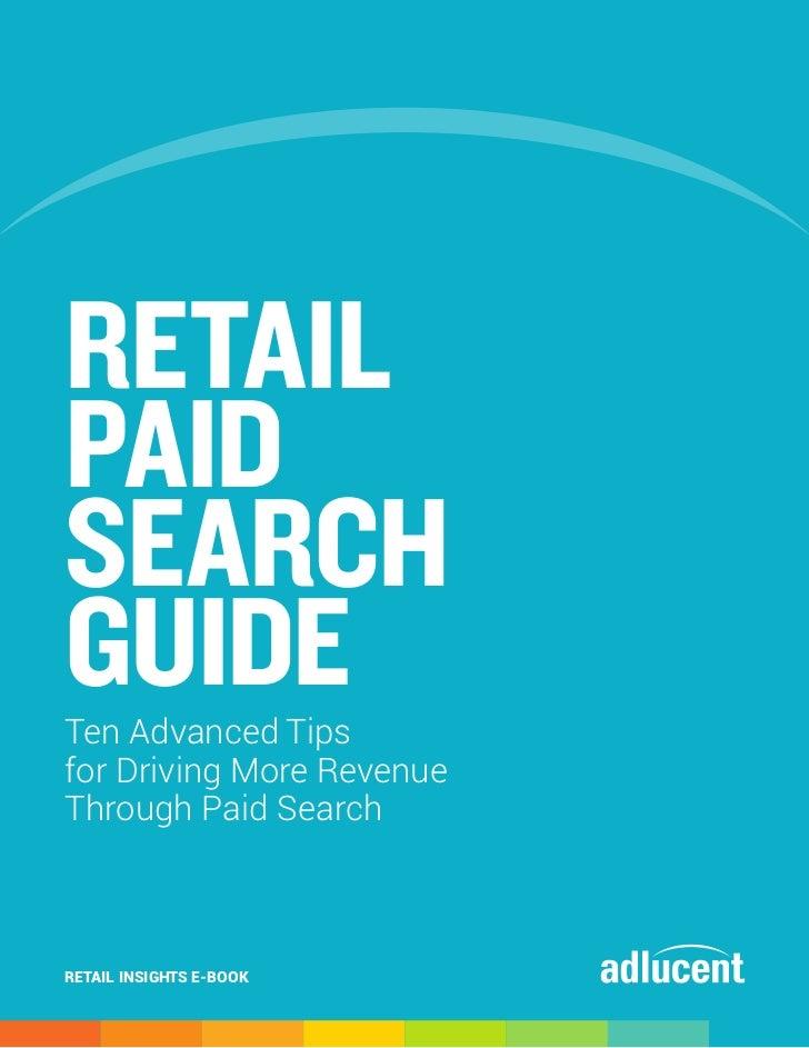 RETAILPAIDSEARCHGUIDETen Advanced Tipsfor Driving More RevenueThrough Paid SearchRETAIL INSIGHTS E-BOOK                   ...