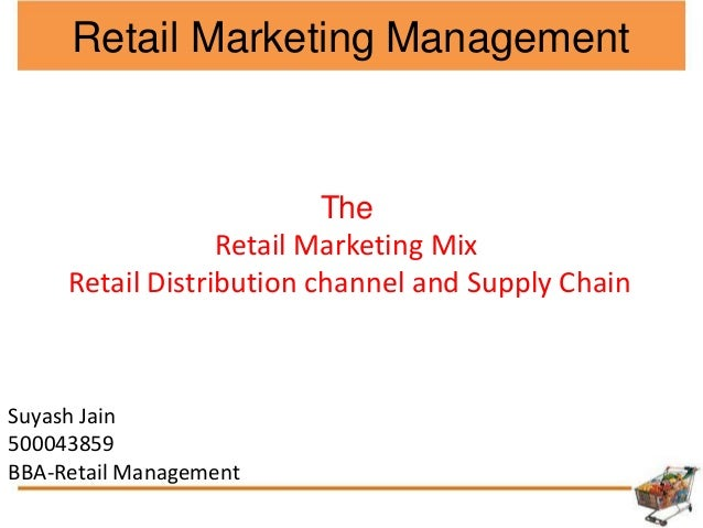 Retail Marketing Management The Retail Marketing Mix Retail Distribution channel and Supply Chain Suyash Jain 500043859 BB...