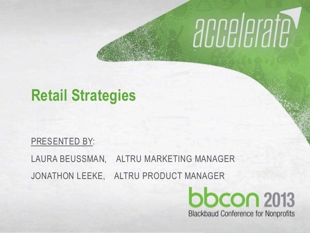 09/29/2013 #bbcon 1 Retail Strategies PRESENTED BY: LAURA BEUSSMAN, ALTRU MARKETING MANAGER JONATHON LEEKE, ALTRU PRODUCT ...