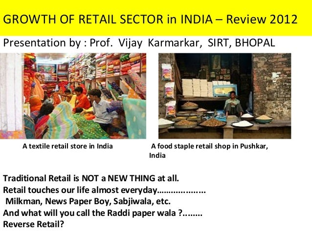 GROWTH OF RETAIL SECTOR in INDIA – Review 2012Presentation by : Prof. Vijay Karmarkar, SIRT, BHOPAL     A textile retail s...