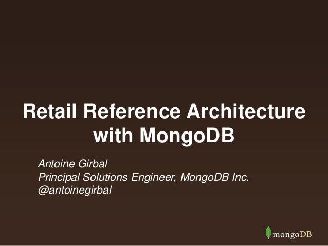Retail Reference Architecture with MongoDB Antoine Girbal Principal Solutions Engineer, MongoDB Inc. @antoinegirbal