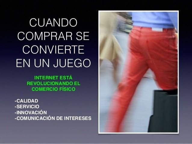CUANDO COMPRAR SE CONVIERTE EN UN JUEGO INTERNET ESTÁ REVOLUCIONANDO EL COMERCIO FÍSICO ! -CALIDAD! -SERVICIO! -INNOVACIÓN...