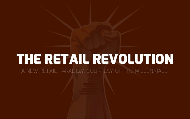 A NEW RETAIL PARADIGM, COURTESY OF THE MILLENNIALS. THE RETAIL REVOLUTION