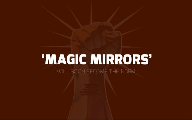 MAGIC MIRRORS 27 What if retailers focused on using technology to ease customer pain points and smooth out bumps in the sh...