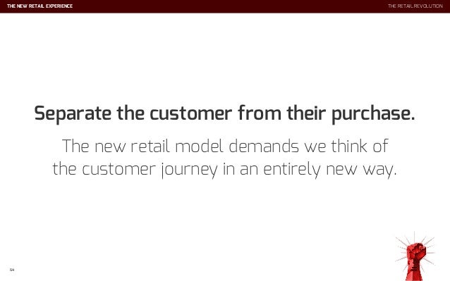 THE NEW RETAIL EXPERIENCE 68 THE RETAIL REVOLUTION It's not about single sales. Ignite and foster a long-term, mutually be...