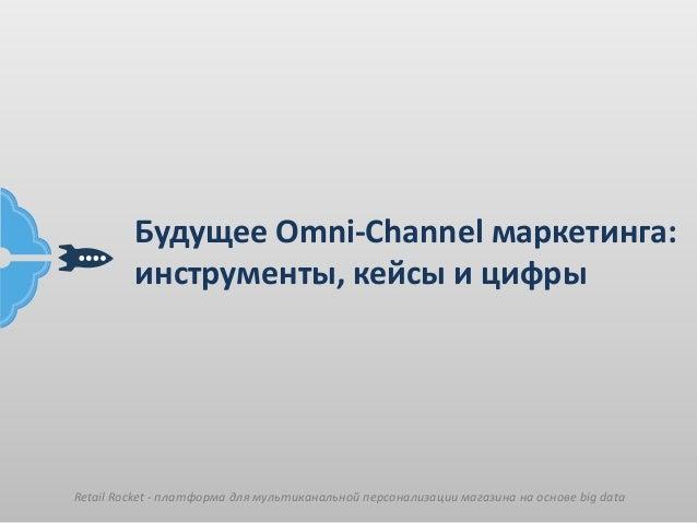 Retail Rocket - платформа для мультиканальной персонализации магазина на основе big data Будущее Omni-Channel маркетинга: ...