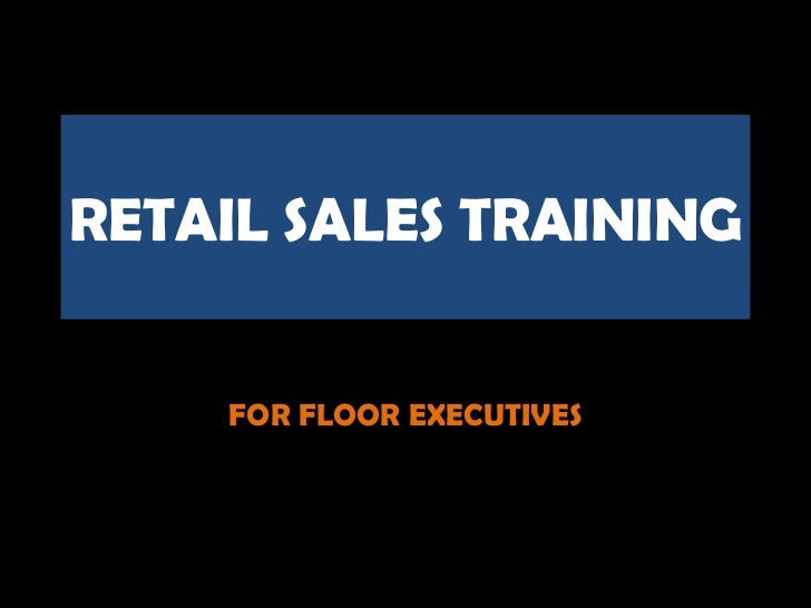 RETAIL SALES TRAINING    FOR FLOOR EXECUTIVES
