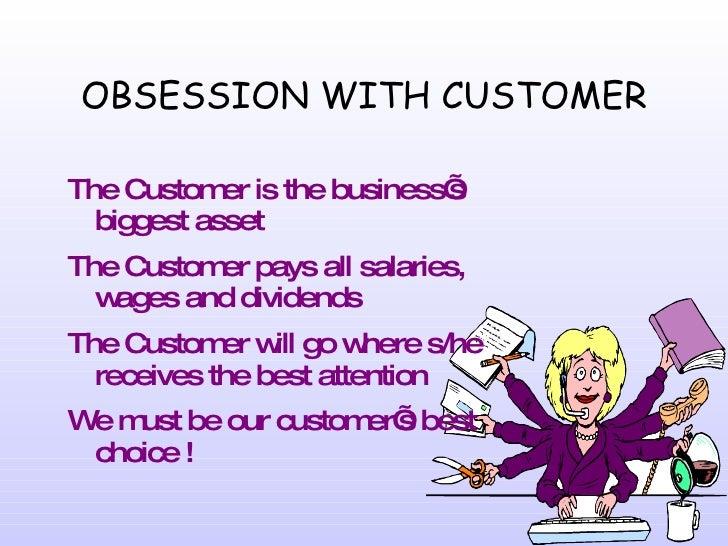 OBSESSION WITH CUSTOMER <ul><li>The Customer is the business's biggest asset </li></ul><ul><li>The Customer pays all salar...