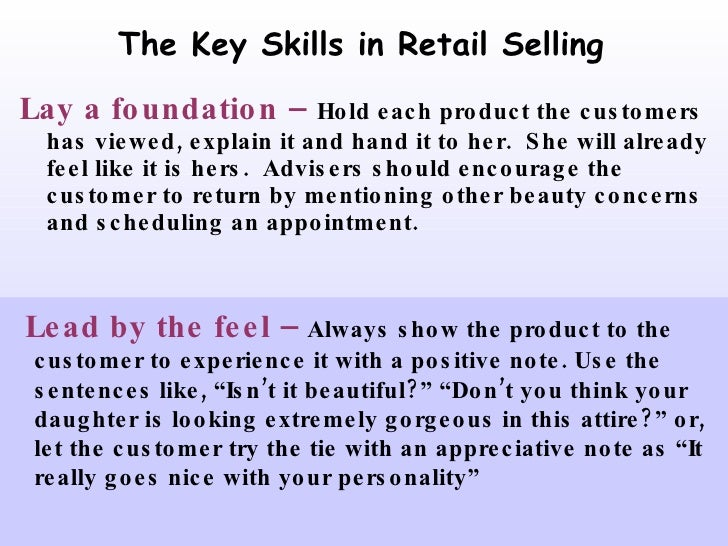 The Key Skills in Retail Selling <ul><li>Lay a foundation –   Hold each product the customers has viewed, explain it and h...