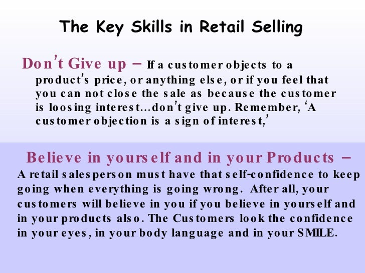 The Key Skills in Retail Selling <ul><li>Don't Give up –   If a customer objects to a product's price, or anything else, o...