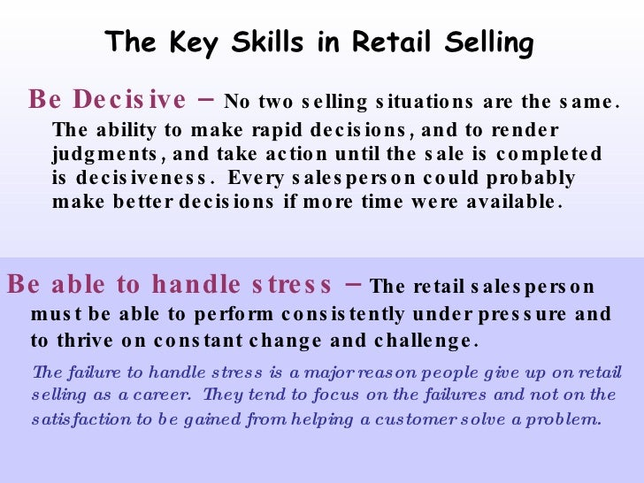 The Key Skills in Retail Selling <ul><li>Be Decisive –   No two selling situations are the same.  The ability to make rapi...