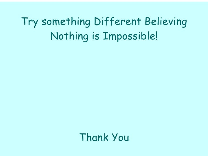 Try something Different Believing Nothing is Impossible! Thank You