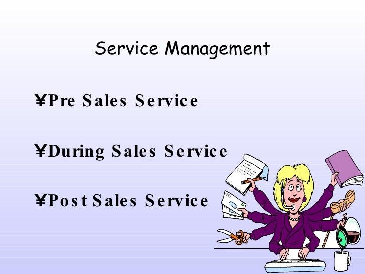 Service Management <ul><li>Pre Sales Service </li></ul><ul><li>During Sales Service </li></ul><ul><li>Post Sales Service <...