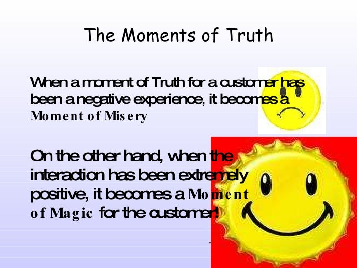 The Moments of Truth When a moment of Truth for a customer has been a negative experience, it becomes a  Moment of Misery ...