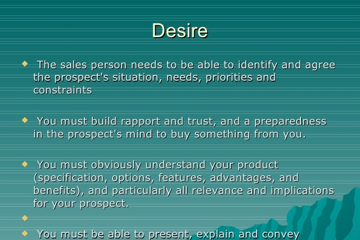 Desire <ul><li>The sales person needs to be able to identify and agree the prospect's situation, needs, priorities and con...