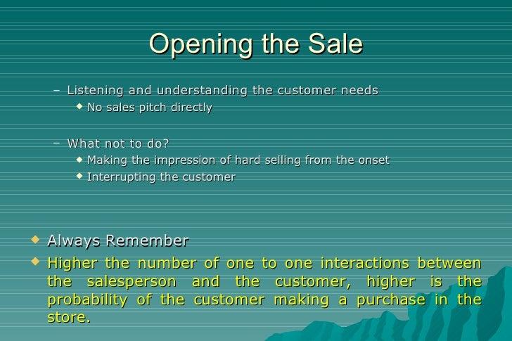 Opening the Sale <ul><ul><li>Listening and understanding the customer needs </li></ul></ul><ul><ul><ul><li>No sales pitch ...