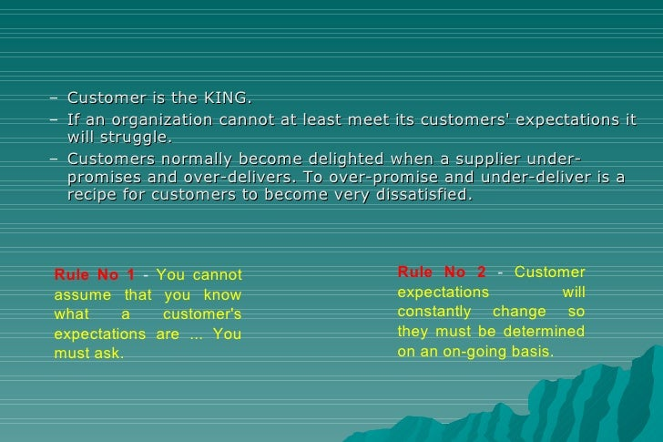 <ul><ul><li>Customer is the KING. </li></ul></ul><ul><ul><li>If an organization cannot at least meet its customers' expect...