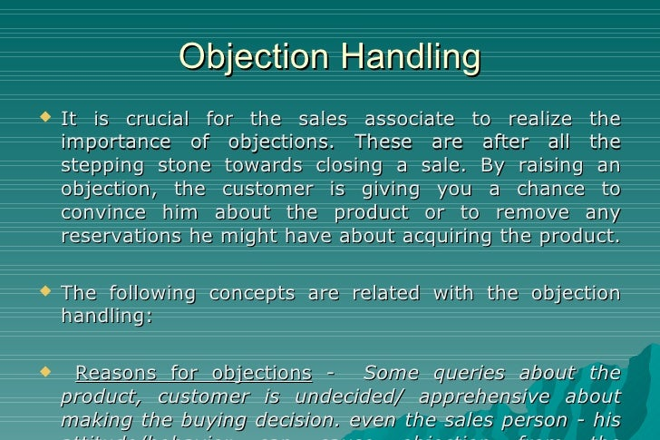Objection Handling <ul><li>It is crucial for the sales associate to realize the importance of objections. These are after ...