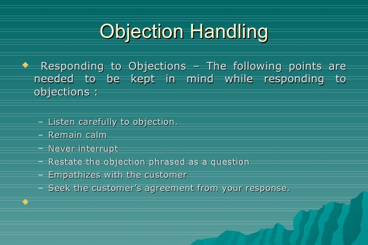 Objection Handling <ul><li>Responding to Objections – The following points are needed to be kept in mind while responding ...