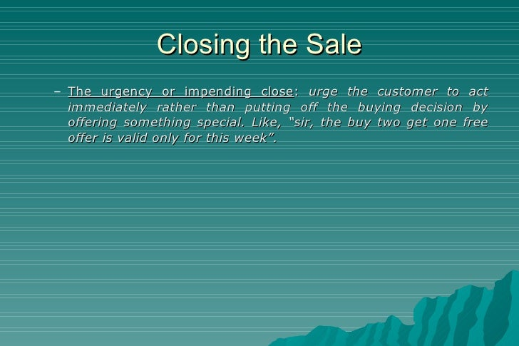 Closing the Sale <ul><ul><li>The urgency or impending close :  urge the customer to act immediately rather than putting of...