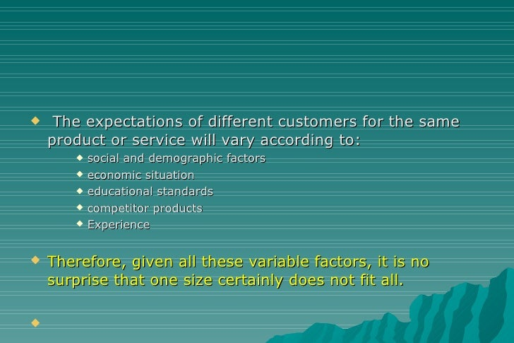 <ul><li>The expectations of different customers for the same product or service will vary according to: </li></ul><ul><ul>...