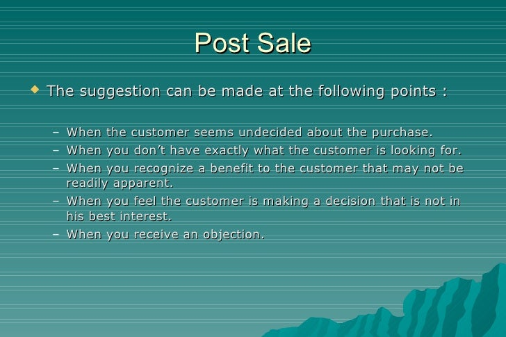 Post Sale <ul><li>The suggestion can be made at the following points : </li></ul><ul><ul><li>When the customer seems undec...