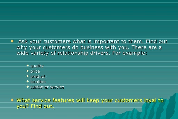 <ul><li>Ask your customers what is important to them. Find out why your customers do business with you. There are a wide v...