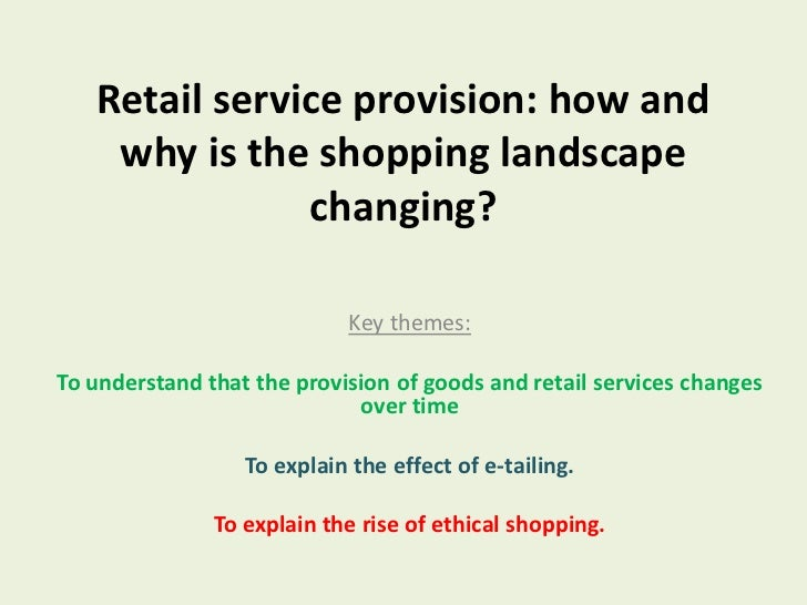Retail service provision: how and why is the shopping landscape changing?<br />Key themes:<br />To understand that the pro...