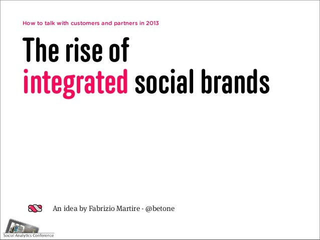 How to talk with customers and partners in 2013The rise ofintegrated social brands          An idea by Fabrizio Martire - ...