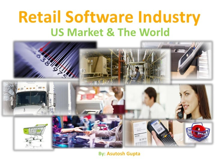 Retail Software Industry    US Market & The World            By: Asutosh Gupta