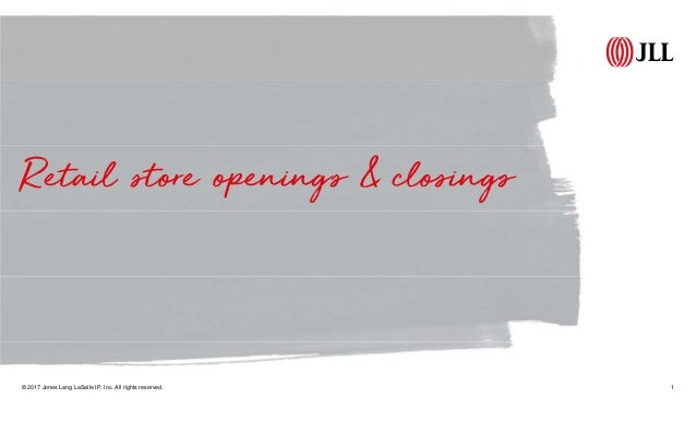 Retail store openings & closings © 2017 Jones Lang LaSalle IP, Inc. All rights reserved. 1