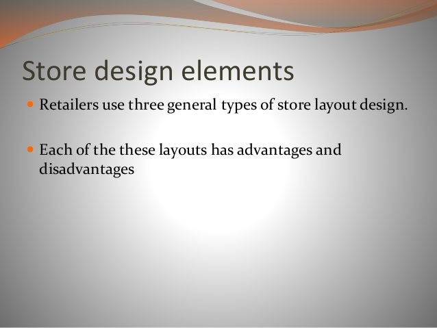 Store design elements  Retailers use three general types of store layout design.  Each of the these layouts has advantag...