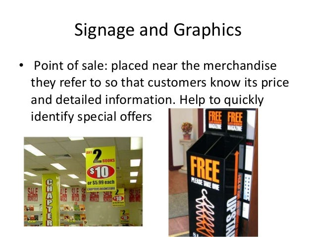 Signage and Graphics • Point of sale: placed near the merchandise they refer to so that customers know its price and detai...