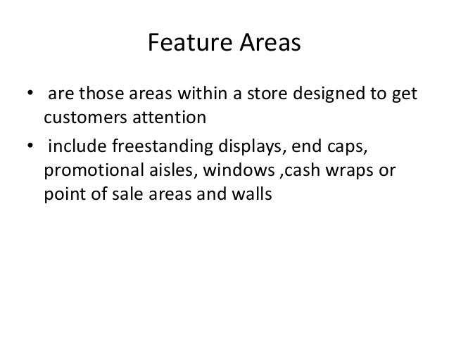 Feature Areas • are those areas within a store designed to get customers attention • include freestanding displays, end ca...