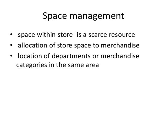 Space management • space within store- is a scarce resource • allocation of store space to merchandise • location of depar...