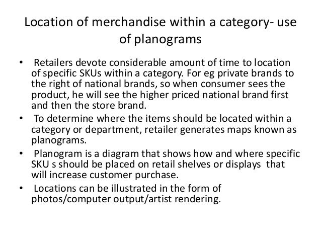 Location of merchandise within a category- use of planograms • Retailers devote considerable amount of time to location of...
