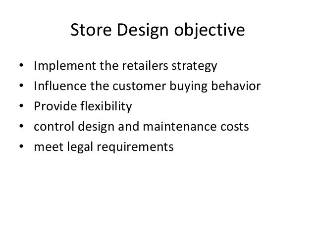 Store Design objective • Implement the retailers strategy • Influence the customer buying behavior • Provide flexibility •...