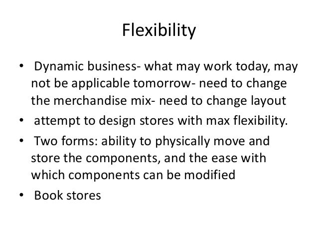 Flexibility • Dynamic business- what may work today, may not be applicable tomorrow- need to change the merchandise mix- n...