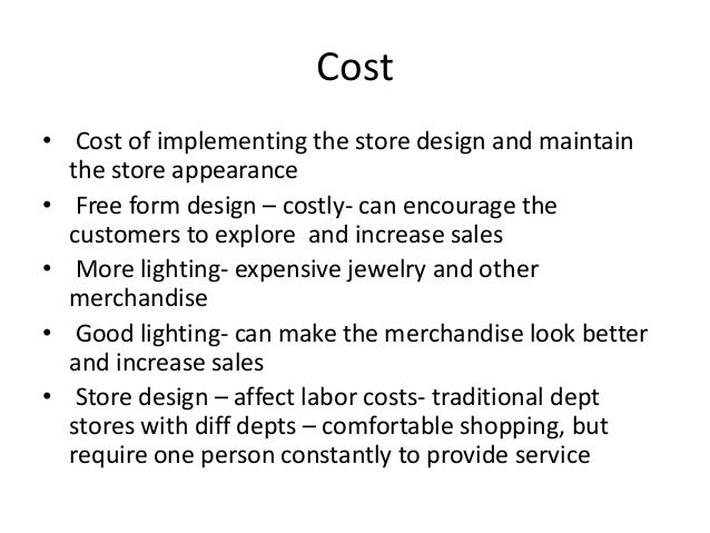 Cost • Cost of implementing the store design and maintain the store appearance • Free form design – costly- can encourage ...