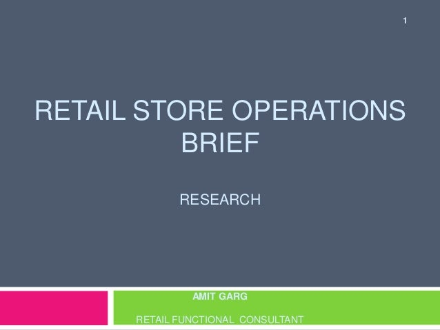 RETAIL STORE OPERATIONS  BRIEF  RESEARCH  AMIT GARG  RETAIL FUNCTIONAL CONSULTANT  1
