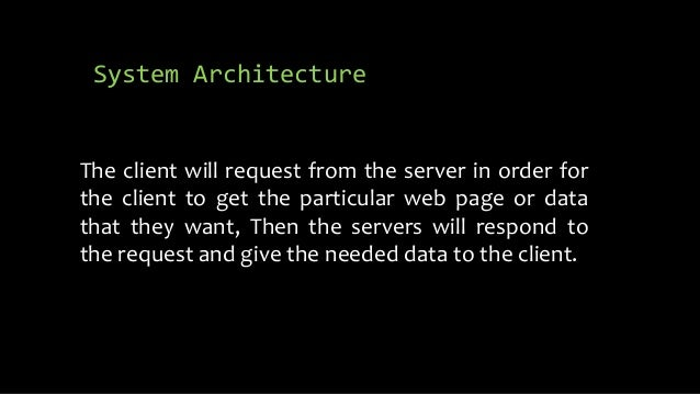 System Architecture The client will request from the server in order for the client to get the particular web page or data...