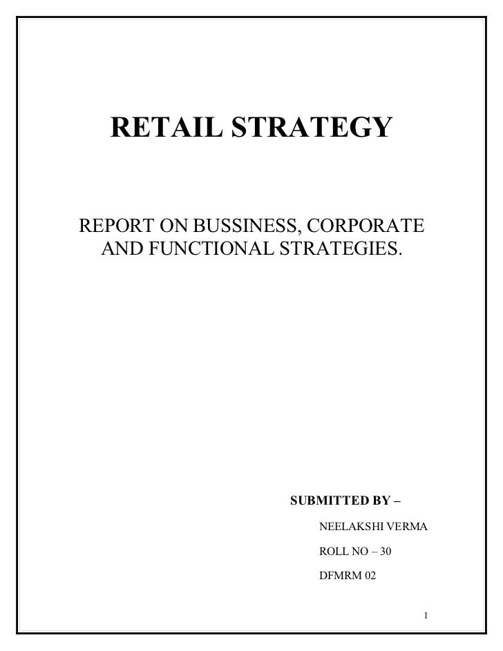 RETAIL STRATEGY   REPORT ON BUSSINESS, CORPORATE   AND FUNCTIONAL STRATEGIES.                       SUBMITTED BY –        ...