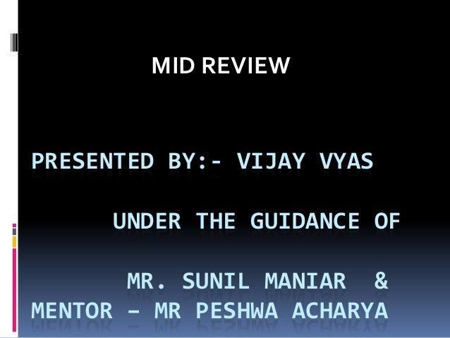 MID REVIEW  PRESENTED BY:- VIJAY VYAS UNDER THE GUIDANCE OF  MR. SUNIL MANIAR & MENTOR – MR PESHWA ACHARYA